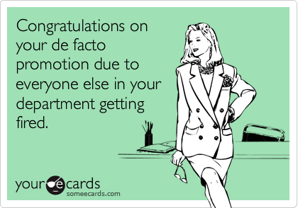 Congratulations on your de facto promotion due to everyone else in your department getting fired.