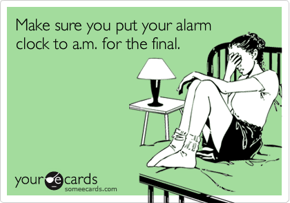 Make sure you put your alarmclock to a.m. for the final.