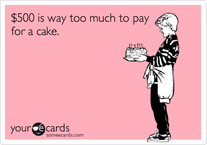 $500 is way too much to payfor a cake.