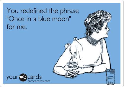 """You redefined the phrase """"Once in a blue moon"""" for me."""
