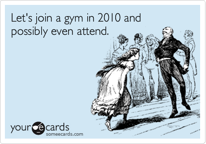 Let's join a gym in 2010 and possibly even attend.