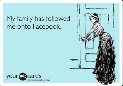 My family has followed me onto Facebook.