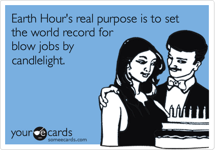Earth Hour's real purpose is to set the world record for blow jobs by candlelight.