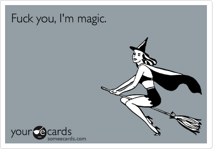 Fuck you, I'm magic.