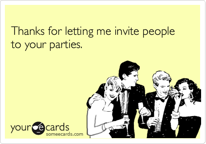 Thanks for letting me invite people to your parties.