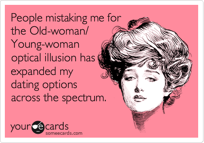 People mistaking me forthe Old-woman/Young-womanoptical illusion hasexpanded mydating optionsacross the spectrum.