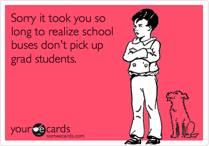 Sorry it took you so long to realize school buses don't pick up grad students.