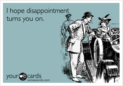 I hope disappointment turns you on.