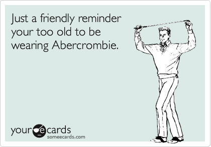 Just a friendly reminder your too old to be wearing Abercrombie.