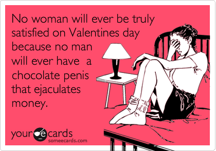 No woman will ever be trulysatisfied on Valentines daybecause no manwill ever have  achocolate penisthat ejaculatesmoney.
