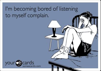 I'm becoming bored of listeningto myself complain.