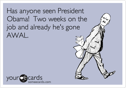 Has anyone seen PresidentObama!  Two weeks on thejob and already he's goneAWAL.
