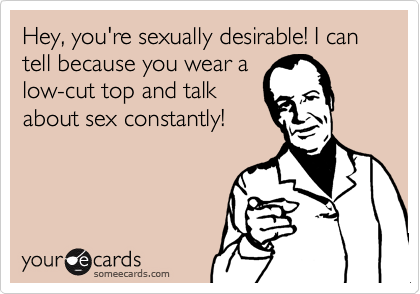 Hey, you're sexually desirable! I can tell because you wear a