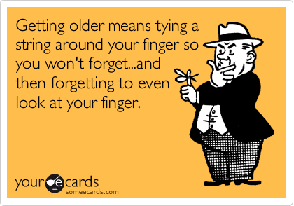 Getting older means tying astring around your finger soyou won't forget...andthen forgetting to evenlook at your finger.