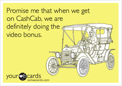 Promise me that when we get on CashCab, we are  definitely doing the  video bonus.