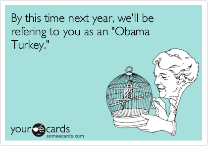 "By this time next year, we'll be refering to you as an ""Obama Turkey."""
