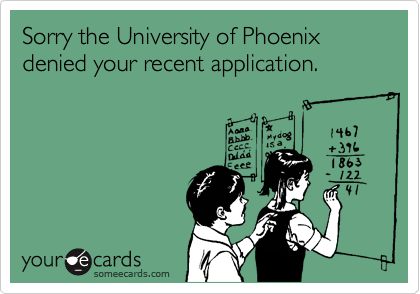 Sorry the University of Phoenix denied your recent application.