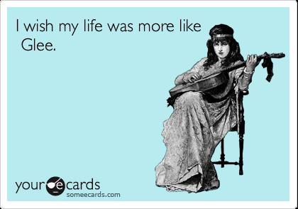 I wish my life was more like  Glee.