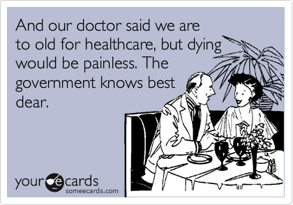 And our doctor said we are to old for healthcare, but dying would be painless. The government knows best dear.