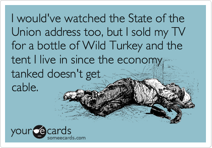 I would've watched the State of the Union address too, but I sold my TV for a bottle of Wild Turkey and the tent I live in since the economy tanked doesn't get cable.