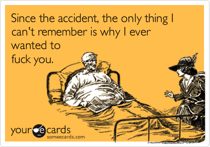 Since the accident, the only thing I can't remember is why I ever wanted to fuck you.