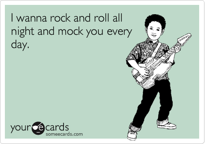 I wanna rock and roll all night and mock you every day.