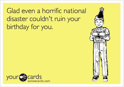 Glad even a horrific nationaldisaster couldn't ruin yourbirthday for you.