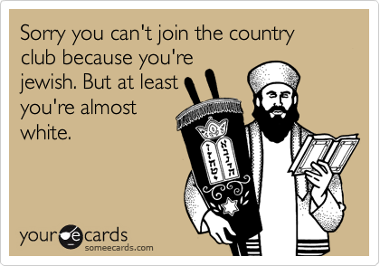 Sorry you can't join the country club because you'rejewish. But at leastyou're almostwhite.