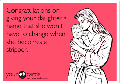 Congratulations on giving your daughter a name that she won't have to change when she becomes a stripper.