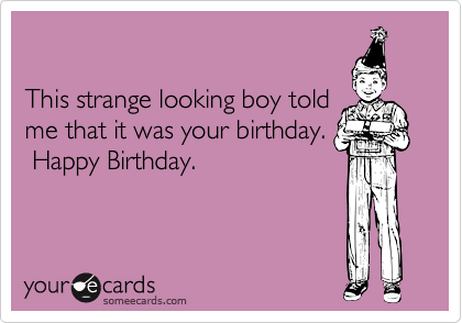 This strange looking boy told me that it was your birthday.  Happy Birthday.