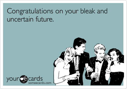 Congratulations on your bleak and uncertain future.
