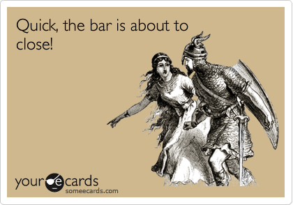Quick, the bar is about toclose!