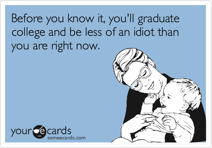 Before you know it, you'll graduate college and be less of an idiot than you are right now.