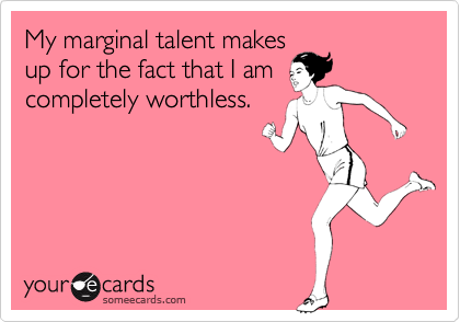 My marginal talent makes up for the fact that I am completely worthless.
