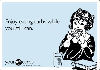 Enjoy eating carbs whileyou still can.