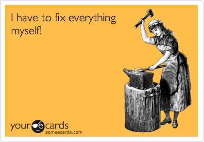 I have to fix everything myself!