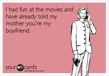I had fun at the movies andhave already told mymother you're myboyfriend.