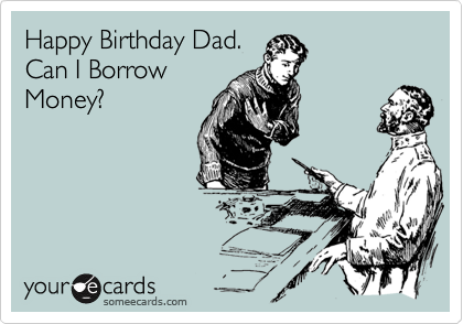 Happy Birthday Dad Can I Borrow Money