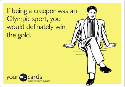 If being a creeper was anOlympic sport, youwould definately winthe gold.