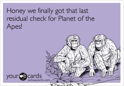 Honey we finally got that last residual check for Planet of the Apes!