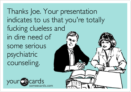Thanks Joe. Your presentation indicates to us that you're totally fucking clueless and