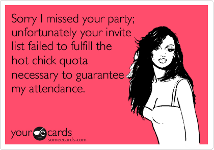 Sorry I missed your party; unfortunately your invite list failed to fulfill the hot chick quota necessary to guarantee my attendance.