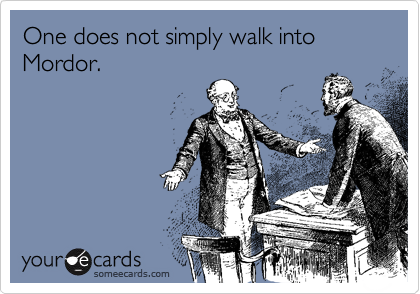 One does not simply walk into Mordor.