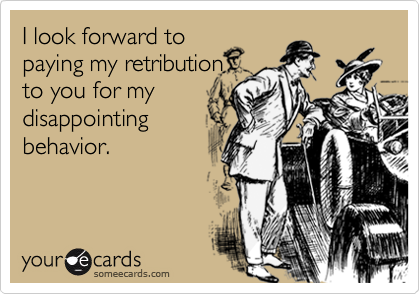 I look forward topaying my retributionto you for mydisappointingbehavior.