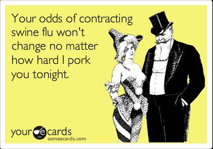 Your odds of contractingswine flu won'tchange no matterhow hard I porkyou tonight.