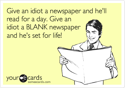 Give an idiot a newspaper and he'll read for a day. Give anidiot a BLANK newspaperand he's set for life!