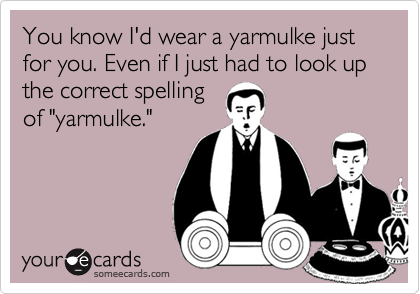 You know I'd wear a yarmulke just for you. Even if I just had to look up the correct spelling