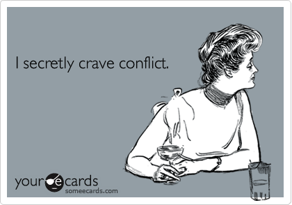 I secretly crave conflict.