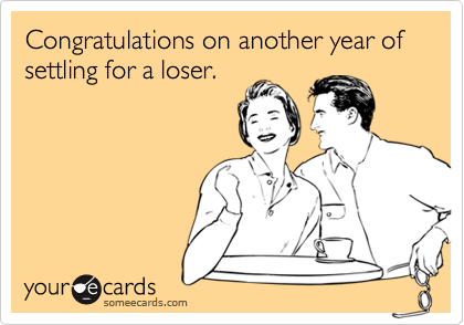 Congratulations on another year of settling for a loser.