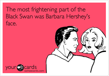 The most frightening part of the  Black Swan was Barbara Hershey's face.